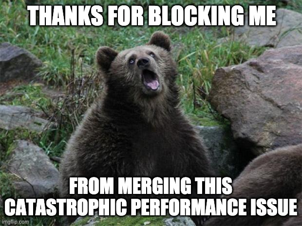 Thanks for blocking me from merging this catastrophic performance issue (sarcasm)